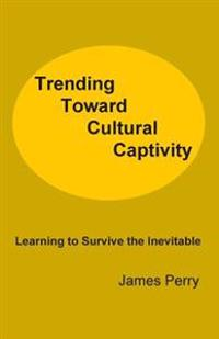 Trending Toward Cultural Captivity: Learning to Survive the Inevitable