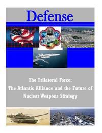 The Trilateral Force: The Atlantic Alliance and the Future of Nuclear Weapons Strategy