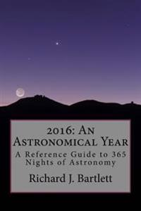 2016: An Astronomical Year: A Reference Guide to 365 Nights of Astronomy