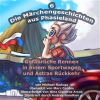 Die Märchengeschichten Aus Phasieland - 6: Gefährliche Rennen in Einem Sportwagen Und Astras Rückkehr