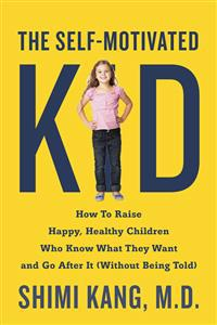 The Self-Motivated Kid: How to Raise Happy, Healthy Children Who Know What They Want and Go After It (Without Being Told)