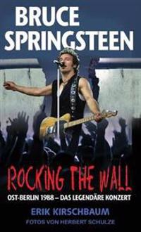 Rocking the Wall. Bruce Springsteen in Ost-Berlin 1988 - Das Legendare Konzert