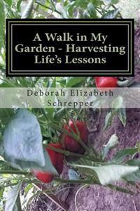 A Walk in My Garden- Harvesting Life's Lessons