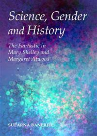 Science, Gender and History: The Fantastic in Mary Shelley and Margaret Atwood