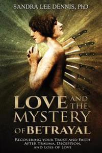 Love and the Mystery of Betrayal: Recovering Your Trust and Faith After Trauma, Deception, and Loss of Love