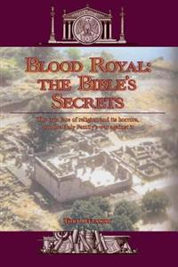 Blood Royal: The Bible's Secrets: The True Face of Religion and Its Horrors, and the Holy Family's War Against It