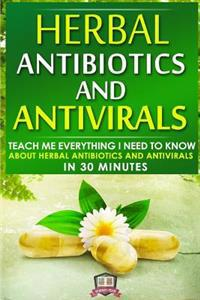 Herbal Antibiotics and Antivirals: Teach Me Everything I Need to Know about Herbal Antibiotics and Antivirals in 30 Minutes