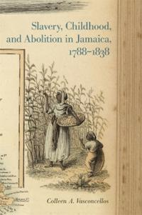 Slavery, Childhood, and Abolition in Jamaica 1788-1838