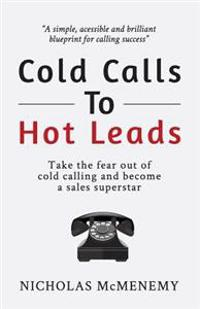 Cold Calls to Hot Leads: Take the Fear Out of Cold Calling and Become a Sales Superstar