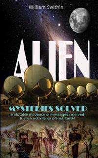 Alien Mysteries Solved: Irrefutable Evidence of Messages Received & Alien Activity on Planet Earth