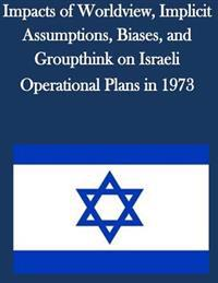 Impacts of Worldview, Implicit Assumptions, Biases, and Groupthink on Israeli Operational Plans in 1973