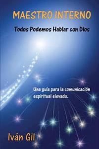 Maestro Interno - Todos Podemos Hablar Con Dios: Una Guia Para La Comunicacion Espiritual Elevada
