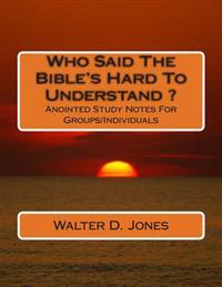 Who Said the Bible's Hard to Understand ?: Anointed Study Notes for Groups/Individuals