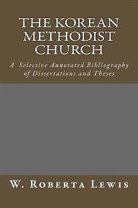 The Korean Methodist Church: A Selective Annotated Bibliography of Dissertations and Theses