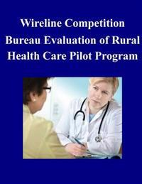 Wireline Competition Bureau Evaluation of Rural Health Care Pilot Program