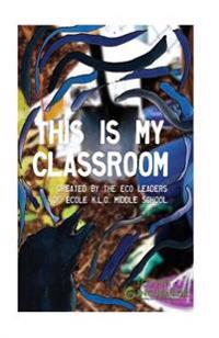 This Is My Classroom: Created by the Eco Leaders of Ecole K.L.O. Middle School