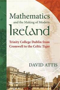 Mathematics and the Making of Modern Ireland: Trinity College Dublin from Cromwell to the Celtic Tiger