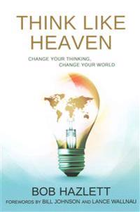 Think Like Heaven: Change Your Thinking, Change Your World