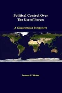 Political Control Over the Use of Force: A Clausewitzian Perspective