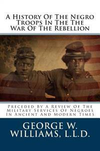 A History of the Negro Troops in the the War of the Rebellion: Preceded by a Review of the Military Services of Negroes in Ancient and Modern Times