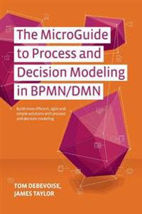 The Microguide to Process and Decision Modeling in Bpmn/Dmn: Building More Effective Processes by Integrating Process Modeling with Decision Modeling