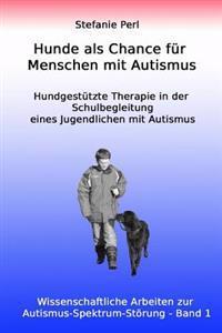 Hunde ALS Chance Fur Menschen Mit Autismus: Hundgestutzte Therapie in Der Schulbegleitung Eines Jugendlichen Mit Autismus