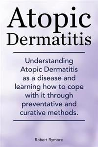 Atopic Dermatitis. Understanding Atopic Dermatitis as a Disease and Learning How to Cope with It Through Preventative and Curative Methods.