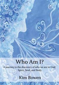 Who Am I?: A Journey Into the Discovery of Who We Are in God. Spirit, Soul, and Body.