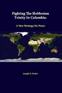 Fighting the Hobbesian Trinity in Colombia: A New Strategy for Peace