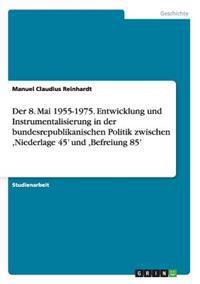 Der 8. Mai 1955-1975. Entwicklung Und Instrumentalisierung in Der Bundesrepublikanischen Politik Zwischen, Niederlage 45' Und, Befreiung 85'