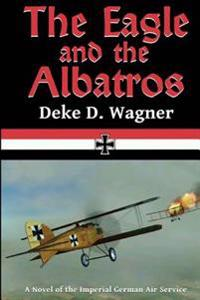 The Eagle and the Albatros: A Novel of the Imperial German Air Service