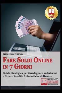 Fare Soldi Online in 7 Giorni: Guida Strategica Su Come Guadagnare Denaro Su Internet E Creare Rendite Automatiche Con Il Web