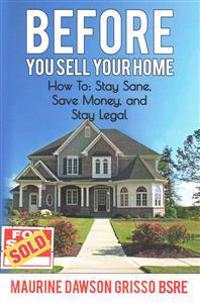 Before You Sell Your Home: How To: Stay Sane, Save Money, and Stay Legal