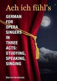 Ach Ich Fuhl's - German for Opera Singers in Three Acts: Studying, Speaking, Singing