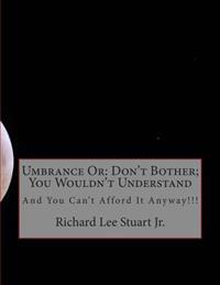 Umbrance or: Don't Bother; You Wouldn't Understand: And You Can't Afford It Anyway!!!