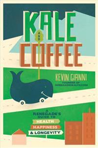 Kale and Coffee: A Renegade's Guide to Health, Happiness, and Longevity