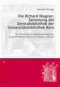 Die Richard Wagner-Sammlung Der Zentralbibliothek Der Universitaetsbibliothek Bern: Ein Kommentierter Bibliothekskatalog Mit Unveroeffentlichten Brief