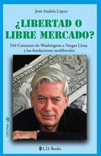 Libertad O Libre Mercado?: del Consenso de Washington a Vargas Llosa y Las Fundaciones Neoliberales