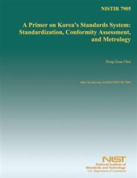 Nistir 7905: A Primer on Korea's Standards System: Standardization, Conformity Assessment, and Metrology