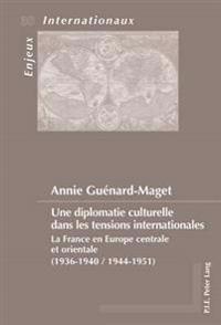 Une Diplomatie Culturelle Dans Les Tensions Internationales: La France En Europe Centrale Et Orientale (1936-1940 / 1944-1951)