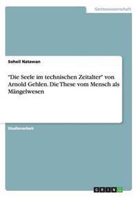 """""""Die Seele Im Technischen Zeitalter"""" Von Arnold Gehlen. Die These Vom Mensch ALS Mangelwesen"""
