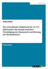 Der Schwabische Stadtebund Im 14./15. Jahrhundert. Ein Kampf Zwischen Verteidigung Der Hausmacht Und Rettung Der Reichsfreiheit?