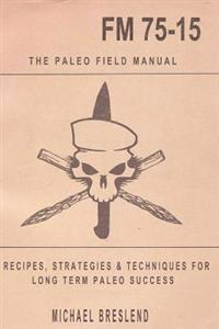 The Paleo Field Manual: Recipes, Strategies & Techniques for Long Term Paleo Success