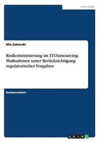 Risikominimierung Im It-Outsourcing. Manahmen Unter Berucksichtigung Regulatorischer Vorgaben