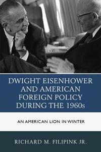 Dwight Eisenhower and American Foreign Policy During the 1960s: An American Lion in Winter