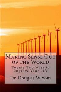 Making Sense Out of the World: Twenty Two Ways to Improve Your Life