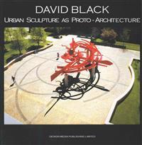 David Black Urban Sculpture as Proto-Architecture