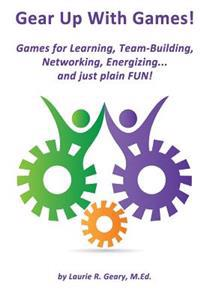 Gear Up with Games!: Games for Learning, Team-Building, Networking, Energizing... and Just Plain Fun!