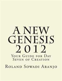 A New Genesis 2012: Your Guide for Day Seven of Creation