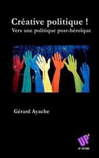 Créative Politique !: Vers Une Politique Post-Héroïque